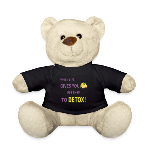 When life gives you lemons you use them to detox! - Teddy Bear
