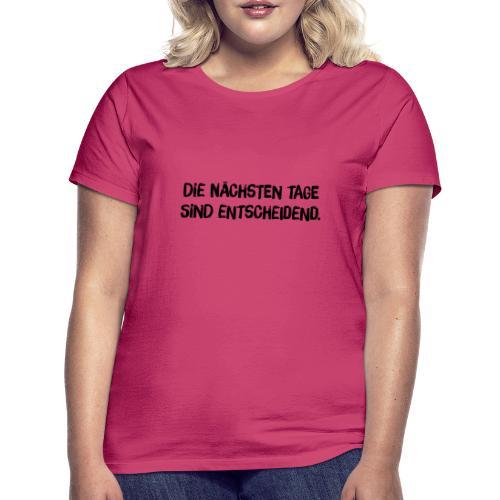 Die nächsten Tage sind entscheiden - Frauen T-Shirt