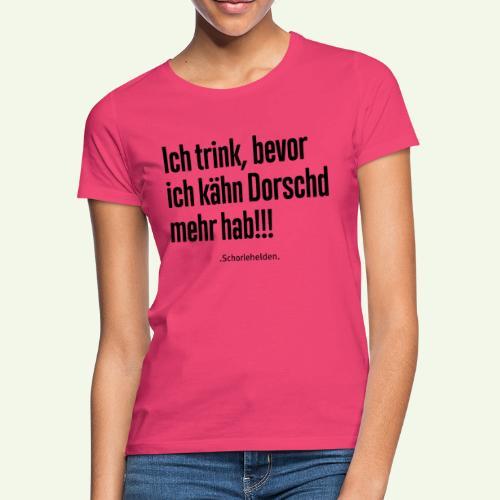 Ich trink bevor ich kähn Dorschd mehr hab - Frauen T-Shirt