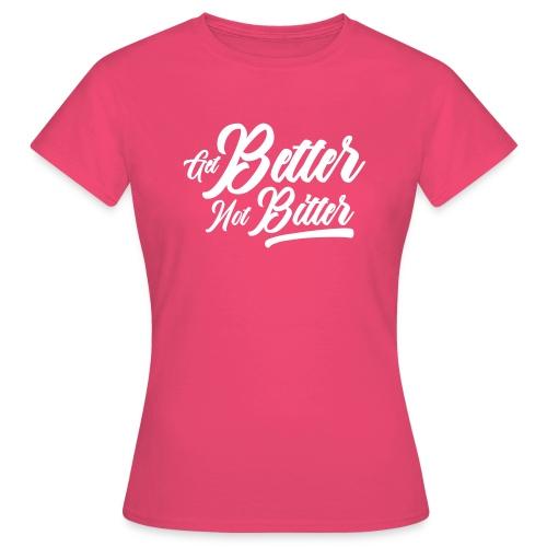 Get Better Not Bitter - Frauen T-Shirt