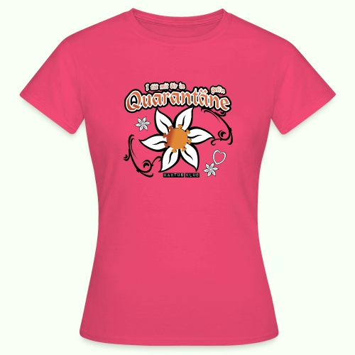 I tät mit dir in Quarantäne geh'n - Frauen T-Shirt