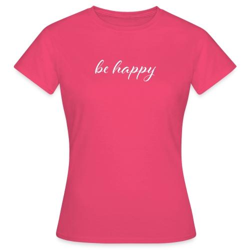be happy - Frauen T-Shirt