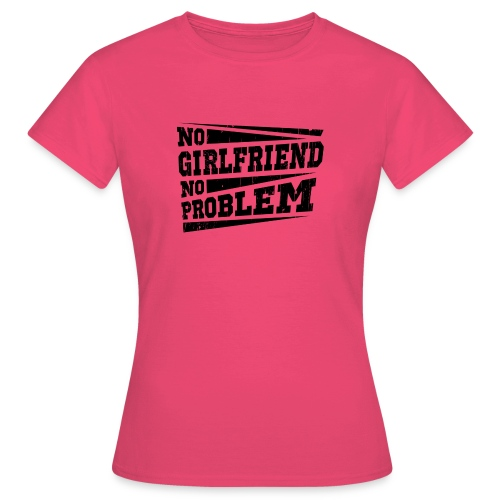 No Girlfriend No Problem - Frauen T-Shirt