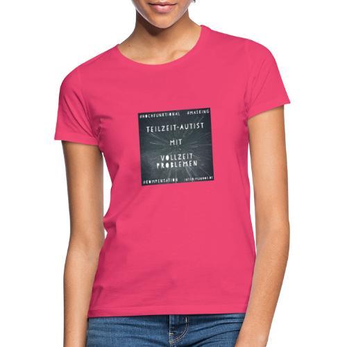 Teilzeit Autist mit Vollzeit Problemen - Frauen T-Shirt