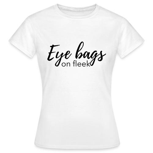 Eye bags on fleek - Frauen T-Shirt