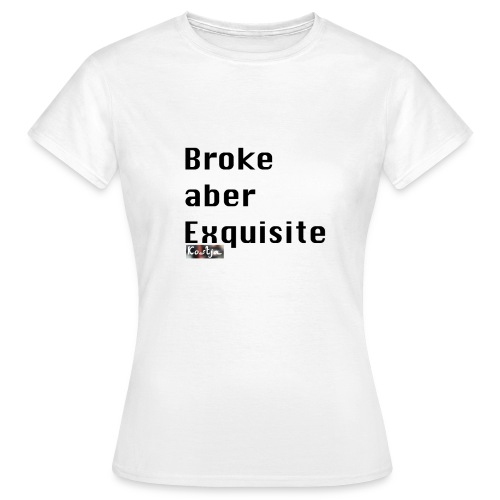 Broke aber Exquisite - Frauen T-Shirt