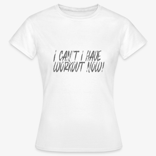 i cant i have workout now! - T-shirt Femme