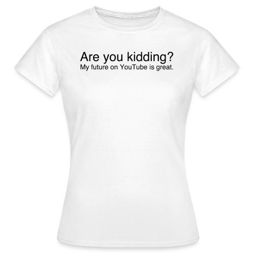 Are you kidding? - Women's T-Shirt