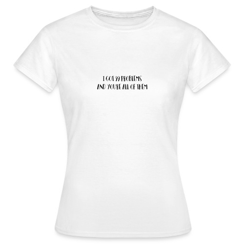 I GOT 99 PROBLEMS AND YOURE ALL OF THEM - Vrouwen T-shirt