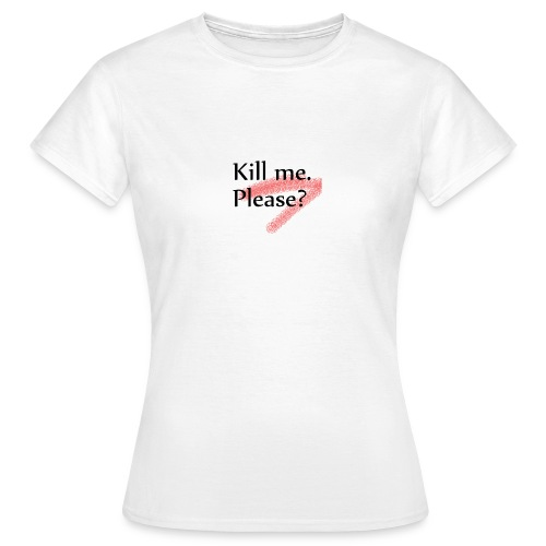Kill me. Please? - Frauen T-Shirt