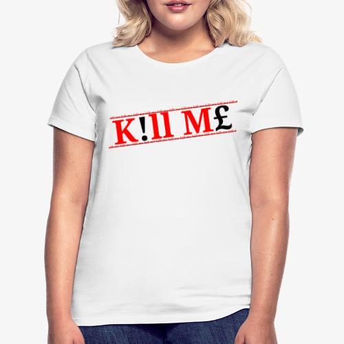 Kill me kill me Limited drop - Women's T-Shirt