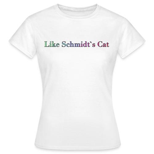 Wie Schmidtˋs Katze - Frauen T-Shirt
