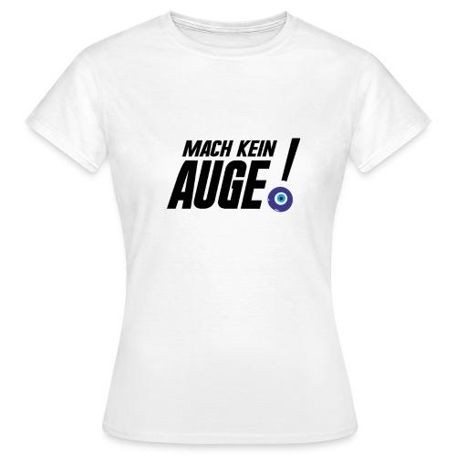 Mach kein Auge - Frauen T-Shirt