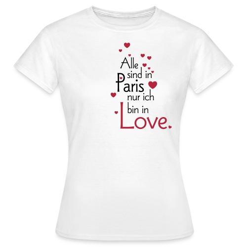 Alle sind in Paris ich bin in Love Liebe Glück Sex - Women's T-Shirt