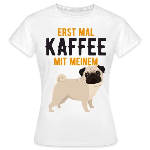 ERST MAL KAFFEE MIT MEINEM MOPS - Frauen T-Shirt