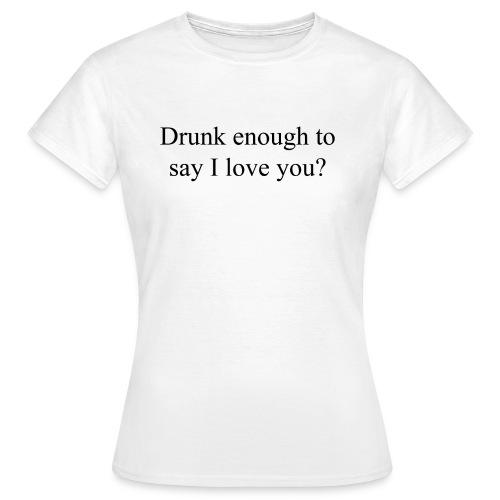 Betrunken genug um Ich liebe dich zu sagen? - Frauen T-Shirt