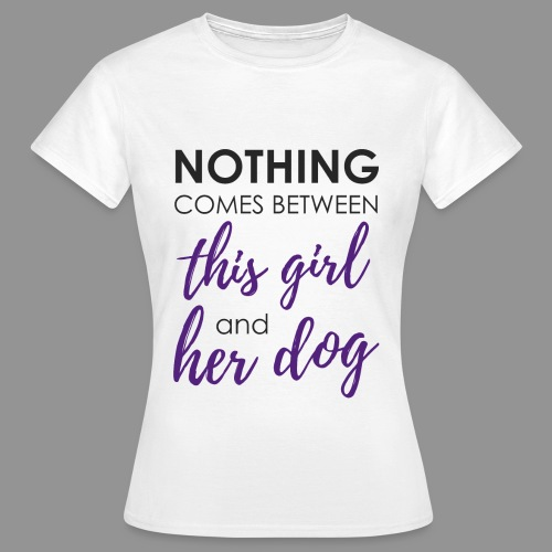 Nothing comes between this girl her and her dog - Women's T-Shirt