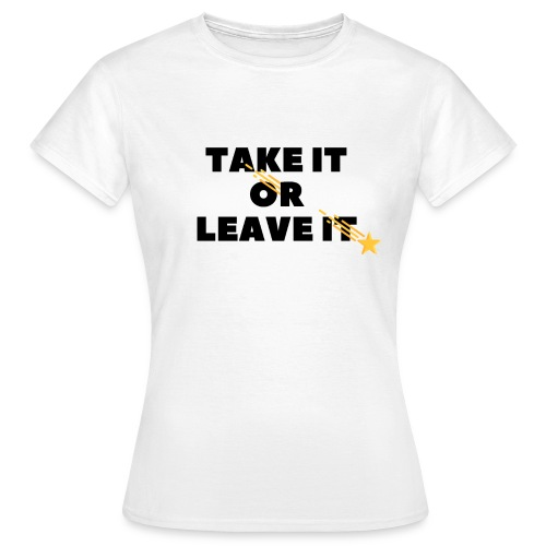 Take It Or Leave It - T-shirt Femme