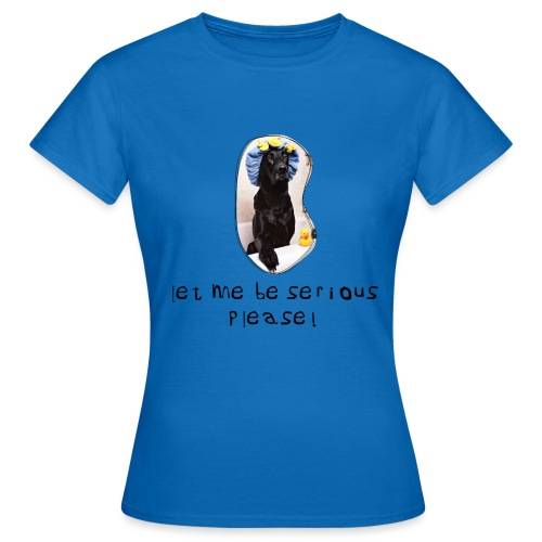 let me be serious - Dame-T-shirt