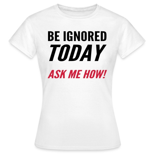 Be Ignored Today - Women's T-Shirt