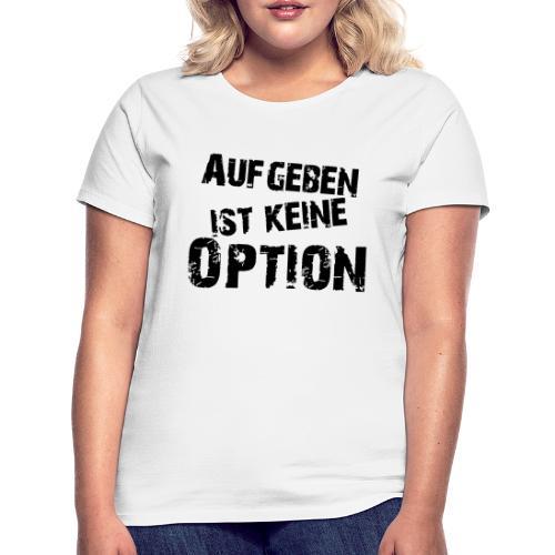 Aufgeben ist keine Option - Frauen T-Shirt