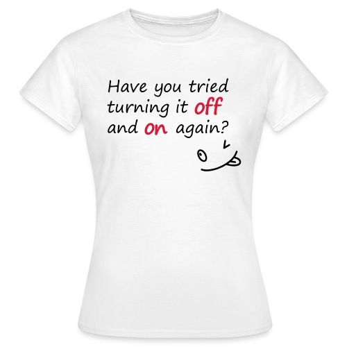 Have you tried turning it off and on again? - Maglietta da donna