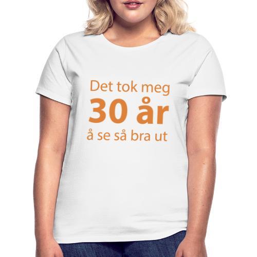 Det tok meg 30 år å se så bra ut - T-skjorte for kvinner