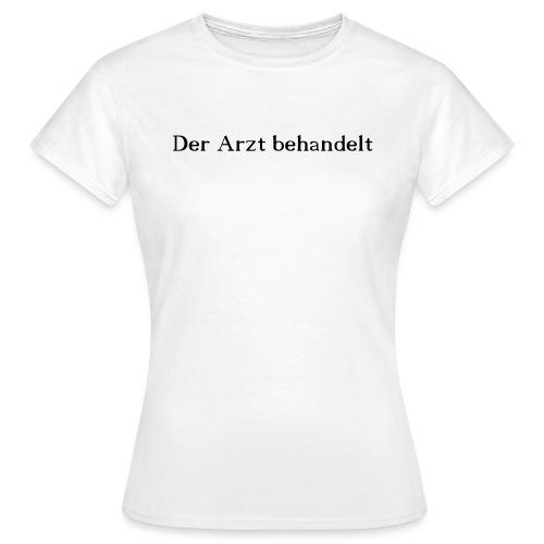 Der Arzt behandelt - Frauen T-Shirt