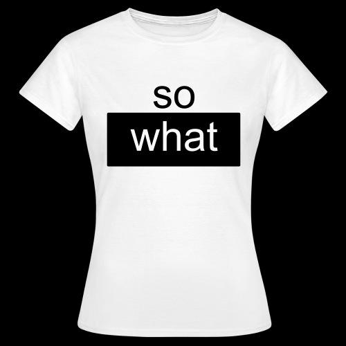 so what - Frauen T-Shirt