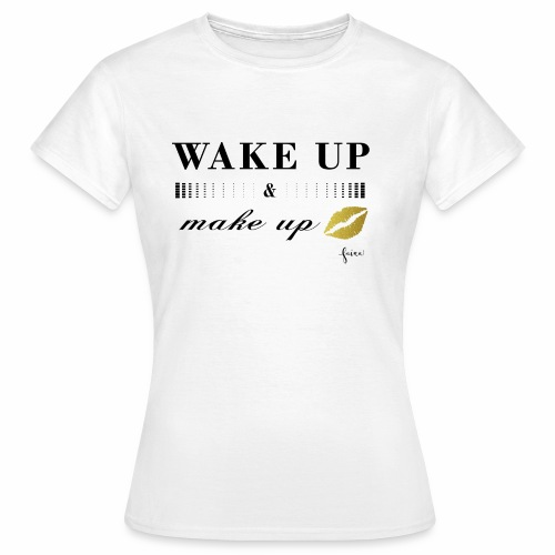 wake up and make up - Frauen T-Shirt