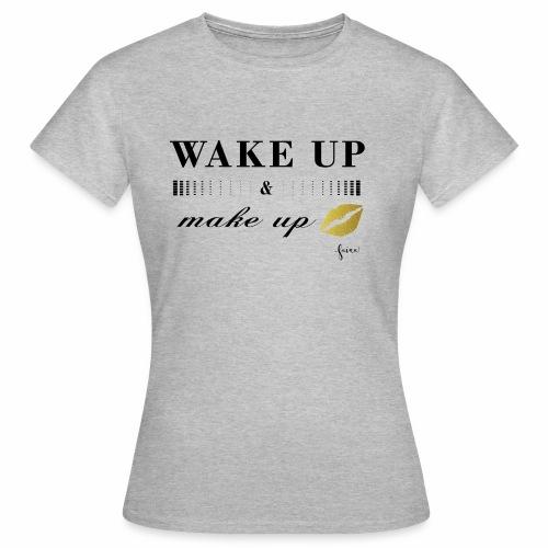 wake up and make up - Frauen T-Shirt