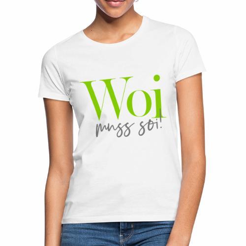 Woi muss soi! - Frauen T-Shirt