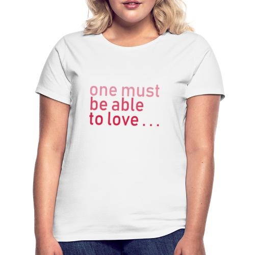 ONE MUST BE ABLE TO LOVE - Frauen T-Shirt