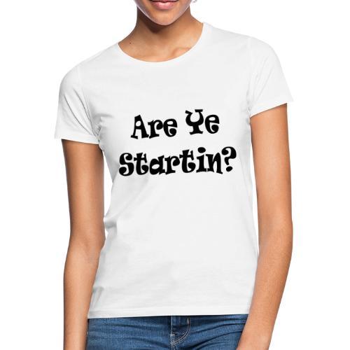 are ye startin - Women's T-Shirt