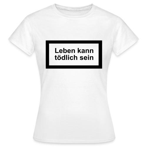 leben_kann_toedlich_sein - Frauen T-Shirt