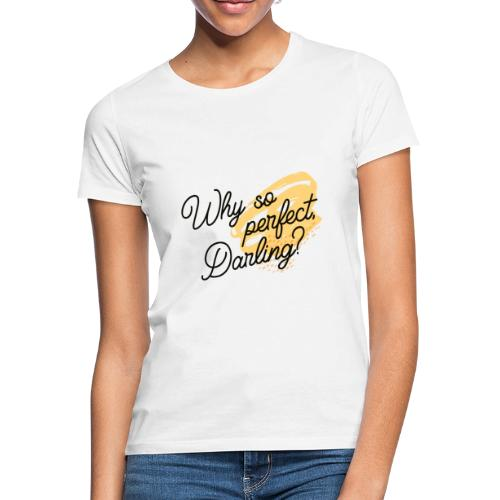 Why so perfect, Darling? - Frauen T-Shirt