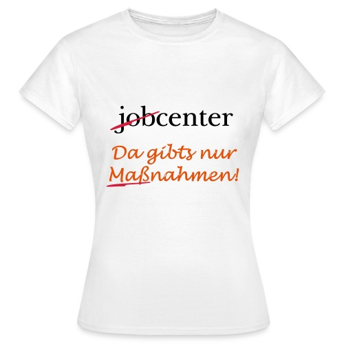 jobcenter - da gibts nur Maßnahmen! Kein Job - Frauen T-Shirt