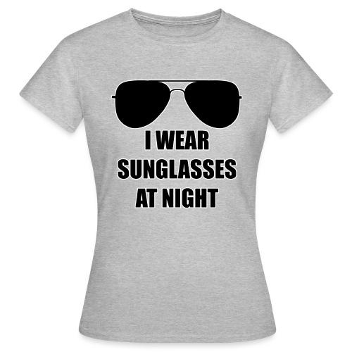 I Wear Sunglasses At Night - Frauen T-Shirt