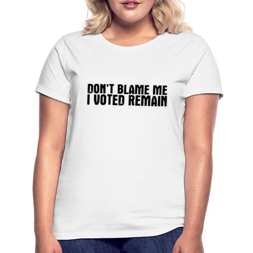 Dont Blame Me Remain - Women's T-Shirt