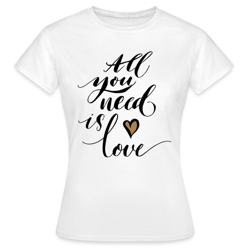 all you need is love - Valentine's Day - Women's T-Shirt