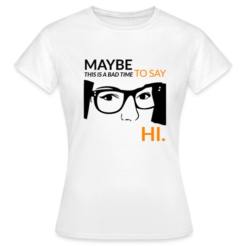 Maybe is a bad time to say hi - Women's T-Shirt