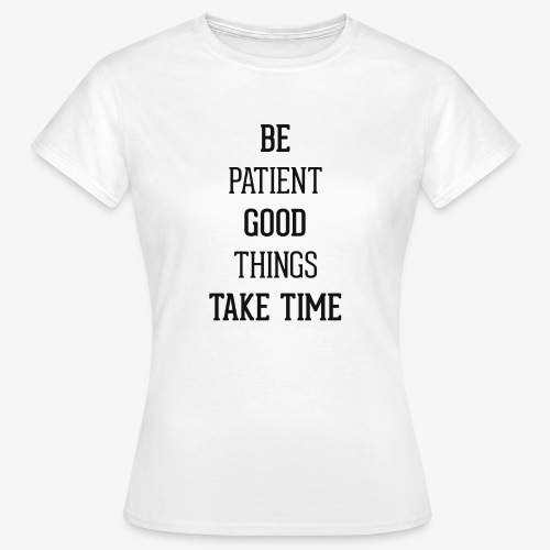 BE PATIENT, GOOD THINGS TAKE TIME - Women's T-Shirt