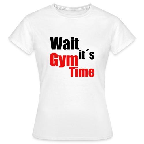 wait its gym time - Frauen T-Shirt