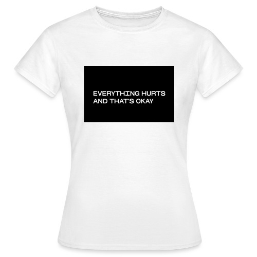 Everything hurts - Frauen T-Shirt