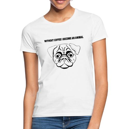 without coffee i become an animal Design - Frauen T-Shirt