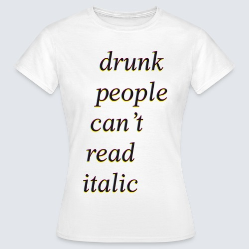 drunk people cant read italic - Frauen T-Shirt