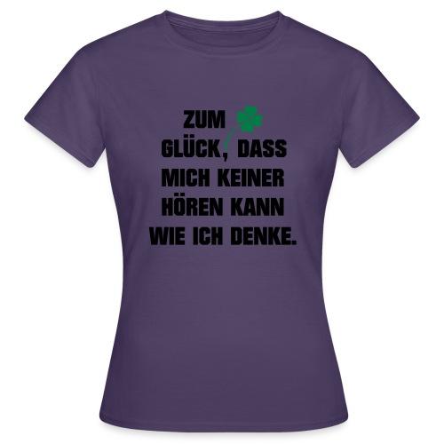Zum Glück daß mich keiner hören kann wie ich denke - Frauen T-Shirt