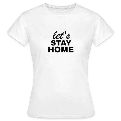 Lets Stay Home - Frauen T-Shirt