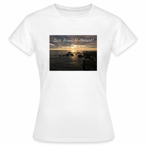Ich brauch' Urlaub - Frauen T-Shirt
