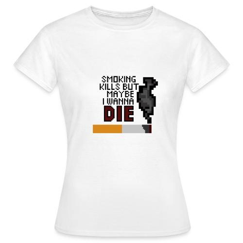 Smoking kills, but maybe i wanna die - Naisten t-paita